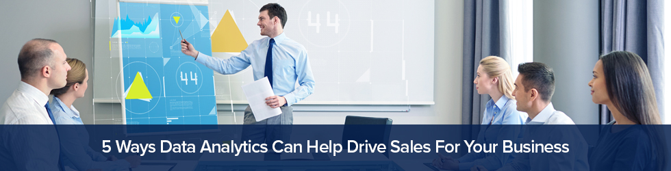 5 Ways Data Analytics Can Help Drive Sales For Your Business