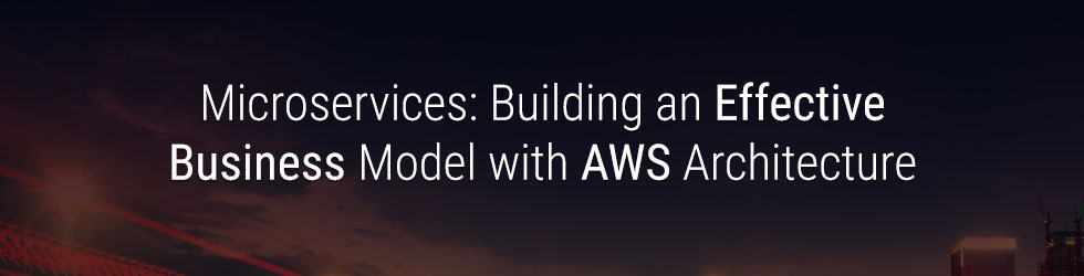 Microservices: Building an Effective Business Model with AWS Architecture