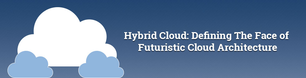 Hybrid Cloud: Defining The Face of Futuristic Cloud Architecture