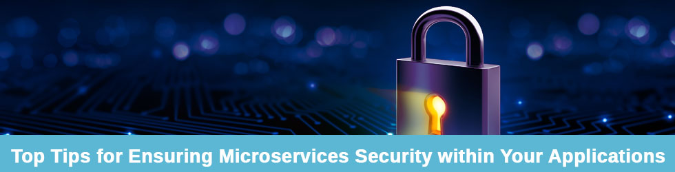 Tips for Ensuring Microservices Security within Your Applications