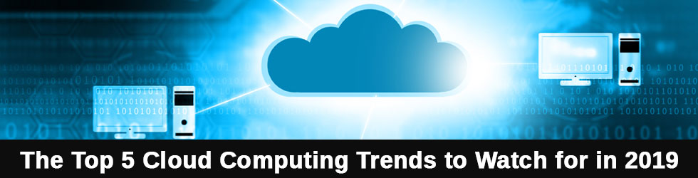 The Top 5 Cloud Computing Trends to Watch for in 2019