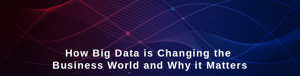 How Big Data is Changing the Business World and Why it Matters
